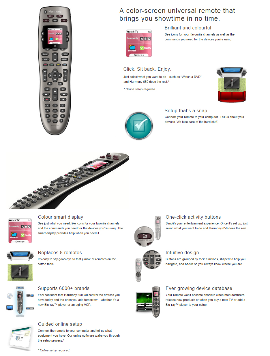 """A color-screen universal remote that brings you showtime in no time. Brilliant and colourful See icons for your favourite channels as well as the commands you need for the devices you're using.  Click. Sit back. Enjoy. Just select what you want to do—such as """"Watch a DVD""""—and Harmony 650 does the rest.*  * Online setup required.  Setup that's a snap Setup that's a snap Connect your remote to your computer. Tell us about your devices. We take care of the hard stuff.  Colour smart display See just what you need, like icons for your favorite channels and the commands you need for the devices you're using. The smart display provides help when you need it.  One-click activity buttons* Simplify your entertainment experience. Once it's set up, just select what you want to do and Harmony 650 does the rest.  Replaces 5 remotes It's easy to say good-bye to that jumble of remotes on the coffee table.  Intuitive design Buttons are grouped by their functions, shaped to help you navigate, and backlit so you always know where you are.  Supports 5000+ brands Feel confident that Harmony 650 will control the devices you have today and the ones you add tomorrow—whether it's a new Blu-ray™ player or an aging VCR.  Constantly updated device database Ever-growing device database Your remote won't become obsolete when manufacturers release new products or when you buy a new TV or add a Blu-ray™ player to your setup.  Guided online setup Connect the remote to your computer and tell us what equipment you have. Our online software walks you through the setup process.*  * Online setup required."""